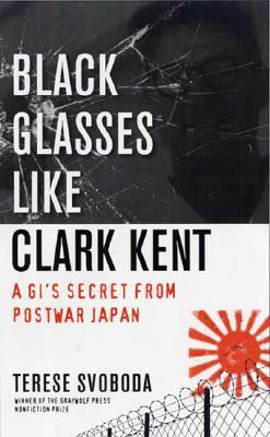 """Black Glasses Like Clark Kent: A GI's Secret from Postwar Japan, """"Svoboda, Terese"""""""