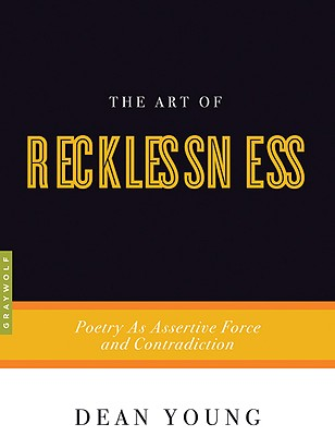 The Art of Recklessness: Poetry as Assertive Force and Contradiction, Dean Young