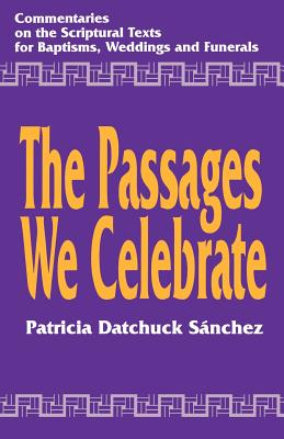 The Passages We Celebrate: Commentary on the Scripture Texts for Baptisms, Weddings and Funerals, Patricia Datchuck Sanchez