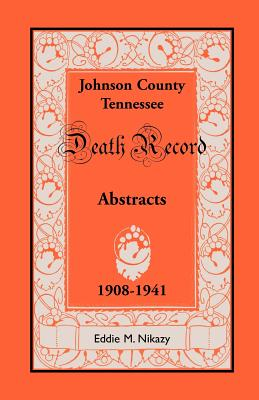 Abstracts of Death Records for Johnson County, Tennessee, 1908 to 1941, Eddie M. Nikazy