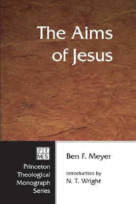 The Aims of Jesus (Princeton Theological Monograph Series), Ben F. Meyer