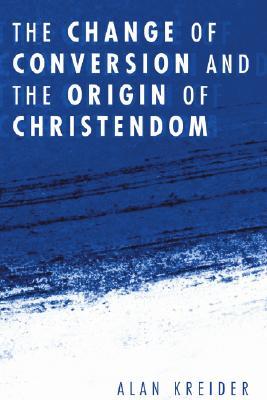 The Change of Conversion and the Origin of Christendom, Kreider, Alan