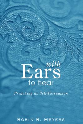 Image for With Ears to Hear: Preaching as Self-Persuasion