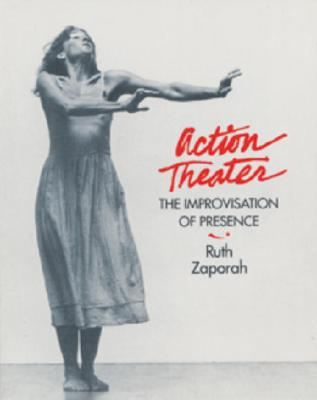 Action Theater: The Improvisation of Presence, Zaporah, Ruth