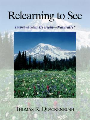 Relearning to See: Improve Your Eyesight Naturally!, Quackenbush, Thomas