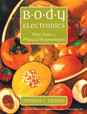Body Electronics: Vital Steps For Physical Regeneration, Chavez, Thomas C.