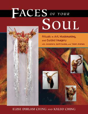 Image for Faces of Your Soul: Rituals in Art, Maskmaking, and Guided Imagery with Ancestors, Spirit Guides, and Totem Animals