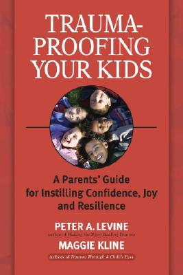Image for Trauma-Proofing Your Kids: A Parents' Guide for Instilling Confidence, Joy and Resilience