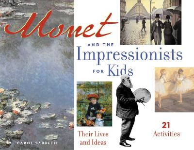 Monet and the Impressionists for Kids: Their Lives and Ideas, 21 Activities (For Kids series), Carol Sabbeth