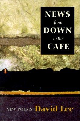 News from Down to the Cafe: New Poems, Lee, David