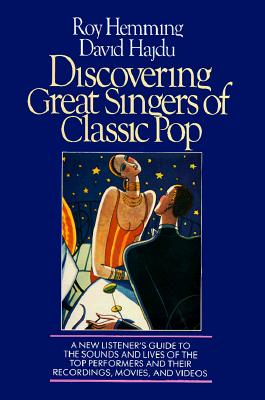 Discovering Great Singers of Classic Pop: A New Listener's Guide to 52 Top Crooners and Canaries (The Newmarket discovering great music series book), Hemming, Roy; Hajdu, David; Hajdu, David [Introduction]