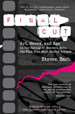 Final Cut: Art, Money, and Ego in the Making of Heaven's Gate, the Film that Sank United Artists, Bach, Steven