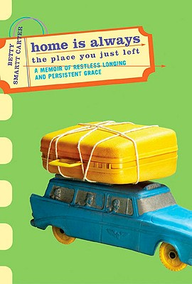 Home Is Always the Place You Just Left: A Memoir of Restless Longing and Persistent Grace, Carter, Betty Smartt