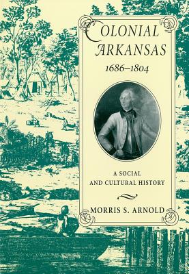 Colonial Arkansas, 1686-1804: A Social and Cultural History, Arnold, Morris S.