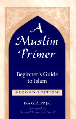 A Muslim Primer:  Beginner's Guide to Islam, Zepp, Ira G.