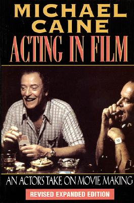 Acting in Film : An Actors Take on Movie Making, MICHAEL CAINE, MARIA AITKEN