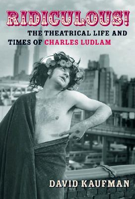 Image for Ridiculous!: The Theatrical Life and Times of Charles Ludlam (Applause Books)