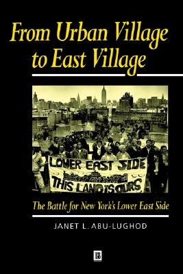 From Urban Village to East Village: The Battle for New York's Lower East Side, Abu-Lughod, Janet L.