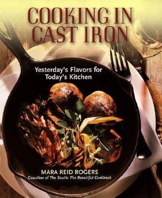 Cooking in Cast Iron: Yesterday's Flavors for Today's Kitchen, Rogers, Mara Reid