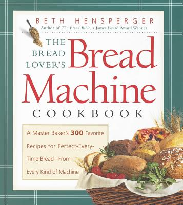 Image for The Bread Lover's Bread Machine Cookbook: A Master Baker's 300 Favorite Recipes for Perfect-Every-Time Bread-From Every Kind of Machine