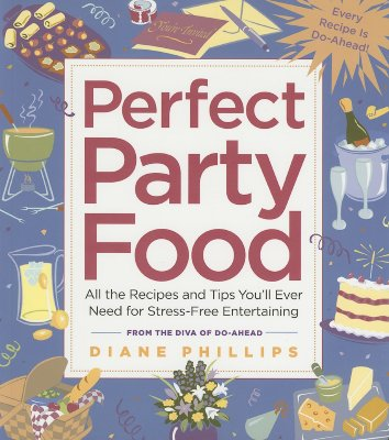 Perfect Party Food: All the Recipes and Tips You'll Ever Need for Stress-Free Entertaining from the Diva of Do-Ahead, Phillips, Diane