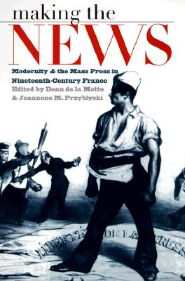 Image for Making the News: Modernity and the Mass Press in Nineteenth-Century France (Studies in Print Culture and the History of the Book)