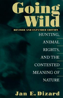 Going Wild: Hunting, Animal Rights, and the Congested Meaning of Nature, Jan E. Dizard