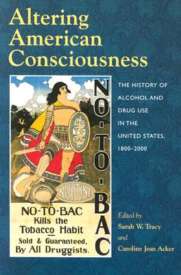 Altering American Consciousness: The History of Alcohol and Drug Use in the United States, 1800-2000, Tracy, Sarah