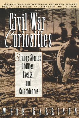 Civil War Curiosities: Strange Stories, Oddities, Events, and Coincidences, Garrison,Webb B.