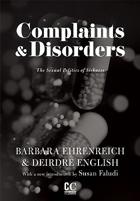 Complaints & Disorders [Complaints and Disorders]: The Sexual Politics of Sickness (Contemporary Classics), Ehrenreich, Barbara; English, Deirdre