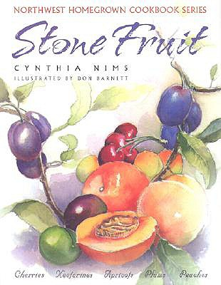 Stone Fruit: Cherries, Nectarines, Apricots, Plums, Peaches (Northwest Homegrown Cookbook Series), Nims, Cynthia