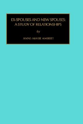Ex-Spouses and New Spouses: A Study of Relationships (Contemporary Studies in Economic and Financial Analysis), Ambert, Anne-Marie