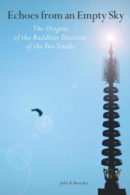 Echoes from an Empty Sky: the Origins of the Buddhist Doctrine of the Two Truths, John B. Buescher
