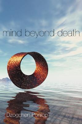 Mind Beyond Death, Dzogchen Ponlop; Dzogchen Ponlop Rinpoche