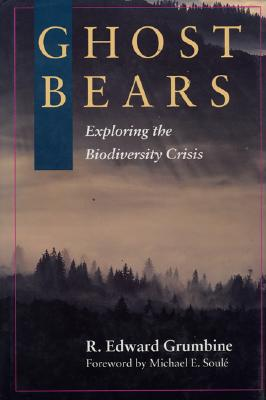 Ghost Bears: Exploring The Biodiversity Crisis, R. Edward Grumbine