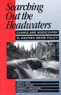 Searching Out the Headwaters: Change And Rediscovery In Western Water Policy, Bates, Sarah F.; Getches, David H.; MacDonnell, Lawrence; Wilkinson, Charles F.
