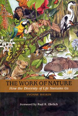 The Work of Nature: How The Diversity Of Life Sustains Us, Baskin, Yvonne; Rorer, Abigail [Illustrator]; Mooney, Harold  A. [Preface]; Lubchenco, Jane [Preface]; Ehrlich, Paul  R. [Foreword];