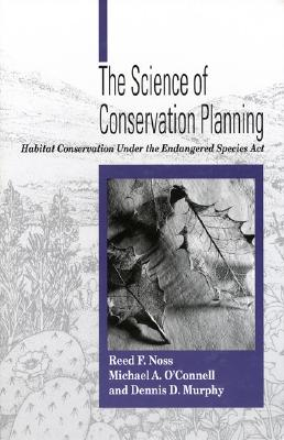 The Science of Conservation Planning: Habitat Conservation Under The Endangered Species Act, Noss, Reed F.; O'Connell, Michael; Murphy, Dennis D.