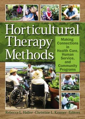 Horticultural Therapy Methods:  Making Connections in Health Care, Human Service, and Community Programs, Christine Kramer, Rebecca Haller
