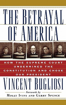 The Betrayal of America : How the Supreme Court Undermined the Constitution and Chose Our President, Bugliosi, Vincent; Ivins, Molly [foreword]; Spence, Gerry [foreword]
