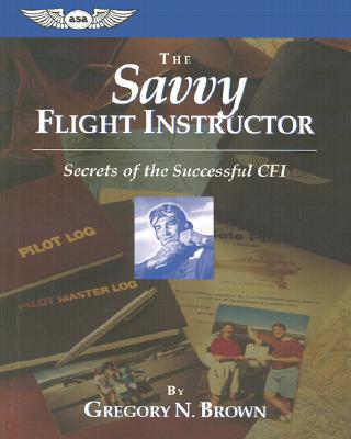 The Savvy Flight Instructor (Kindle edition): Secrets of the Successful CFI (ASA Training Manuals), Brown, Gregory N.