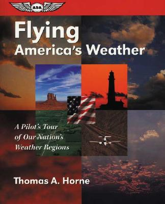 Flying America's Weather: A Pilot's Tour of Our Nation's Weather Regions (General Aviation Reading series), Horne, Thomas A.