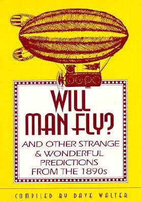 Image for Will Man Fly?: And Other Strange & Wonderful Predictions from the 1890s