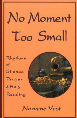 Image for NO MOMENT TOO SMALL: RHYTHMS OF SILENCE, PRAYER, AND HOLY READING