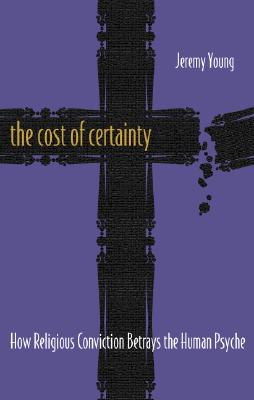 The Cost of Certainty: How Religious Conviction Betrays the Human Psyche, Young, Jeremy