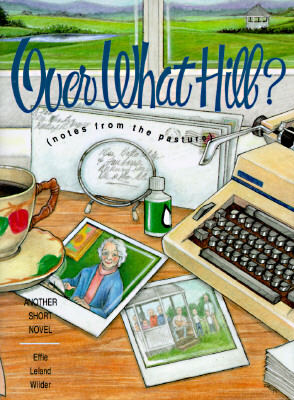 Over What Hill? (Notes from the Pasture): Another Short Novel, Wilder, Effie Leland