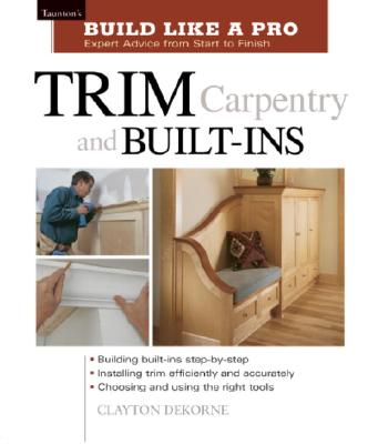 Trim Carpentry and Built-Ins: Taunton's BLP: Expert Advice from Start to Finish (Taunton's Build Like a Pro), Dekorne, Clayton; Wormer, Andrew