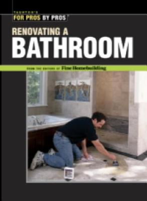 Renovating a Bathroom: From the Editors of Fine Homebuilding (For Pros By Pros), Editors of Fine Homebuilding