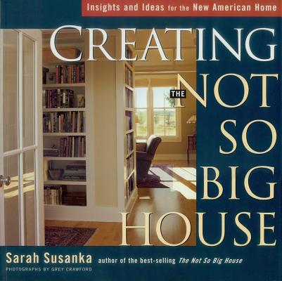 Creating the Not So Big House: Insights and Ideas for the New American Home (Susanka), Susanka, Sarah