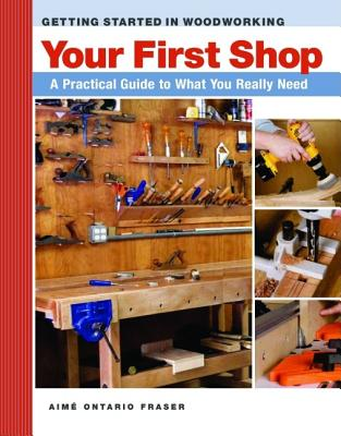 Your First Workshop: A Practical Guide to What You Really Need (Getting Started in Woodworking), Fraser, Aime